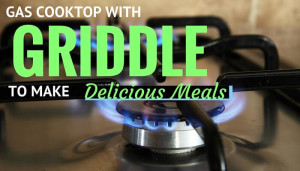 Gas Cooktop with Griddle to make delicious meals