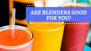 Are Blenders Good For You