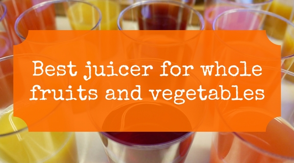 Best Juicers for Whole Fruits and Vegetables