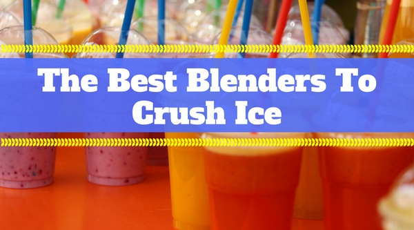 The Best Blenders For Crushing Ice like a Pro