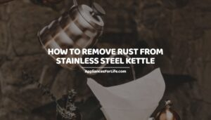 HOW TO REMOVE RUST FROM STAINLESS STEEL KETTLE